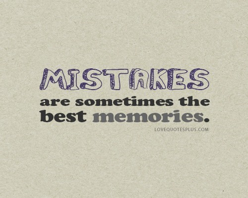 Mistakes are sometimes the best memories