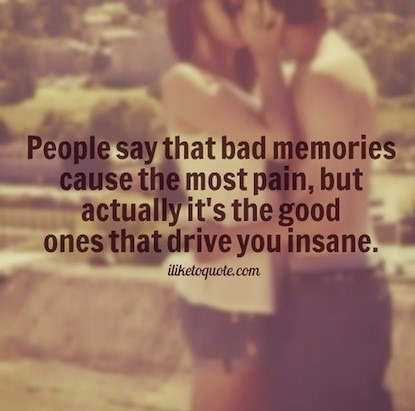 People say that bad memories cause the most pain
