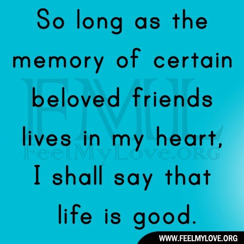 So long as the memory of ceratin beloved friends lives in my heart