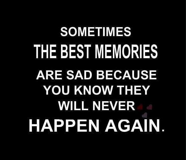 Sometimes the best memories are sad because you know they will never happen again