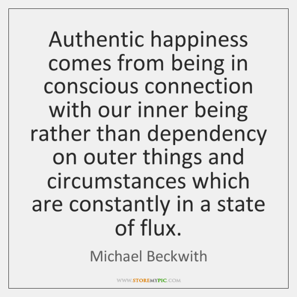 Authentic happiness comes from being in conscious connection with our inner being ...