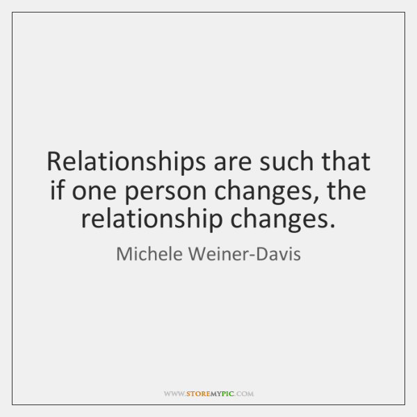 Relationships are such that if one person changes, the relationship changes.