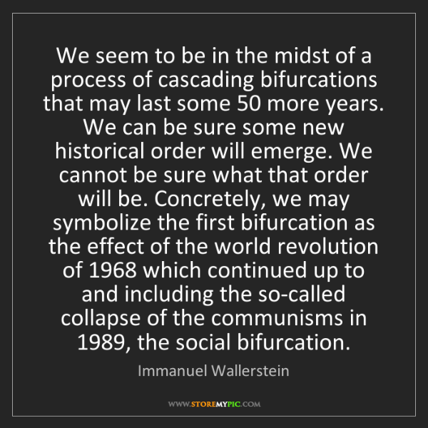 Immanuel Wallerstein: We seem to be in the midst of a process of cascading...