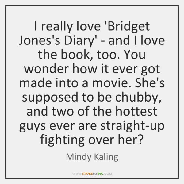 I really love 'Bridget Jones's Diary' - and I love the book, ...
