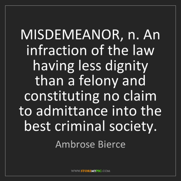 Ambrose Bierce: MISDEMEANOR, n. An infraction of the law having less...