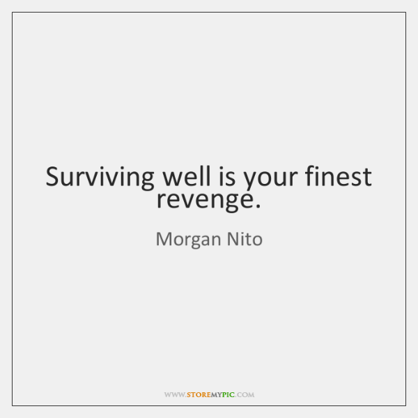 Surviving well is your finest revenge.