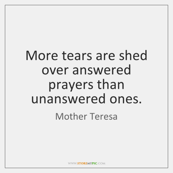 More tears are shed over answered prayers than unanswered ones.