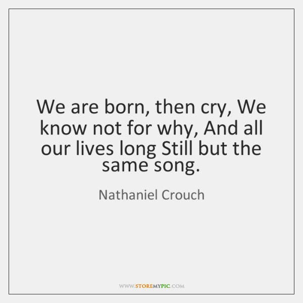 We are born, then cry, We know not for why, And all ...