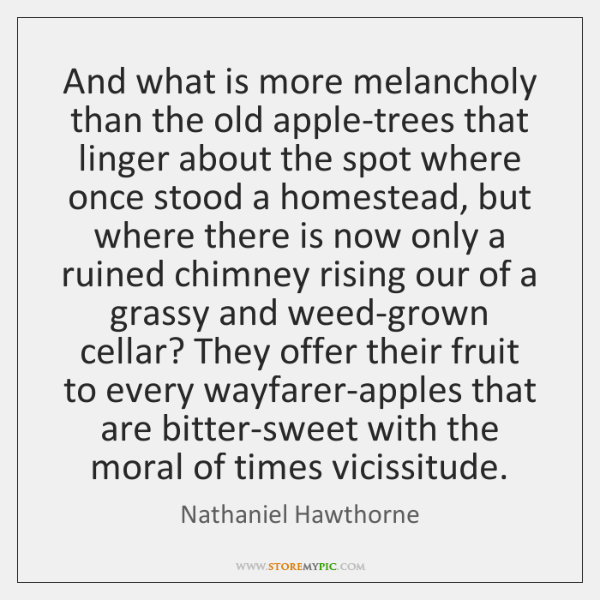 And what is more melancholy than the old apple-trees that linger about ...