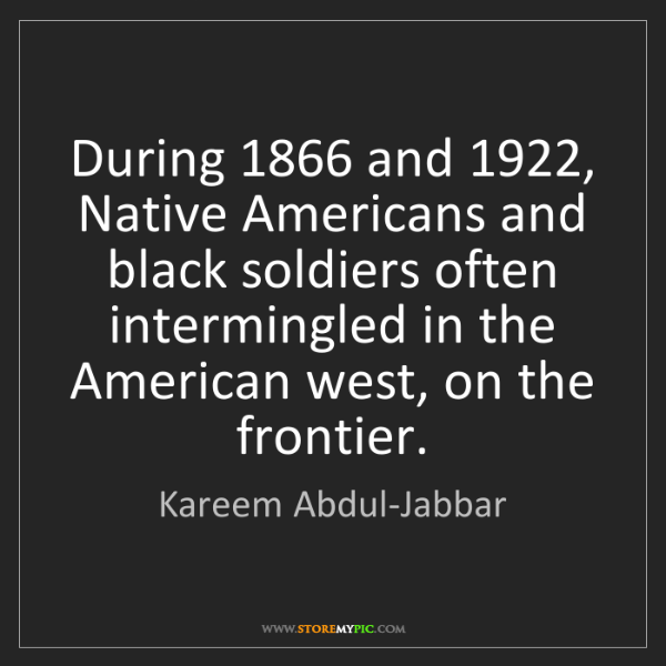 Kareem Abdul-Jabbar: During 1866 and 1922, Native Americans and black soldiers...