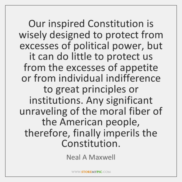 Our inspired Constitution is wisely designed to protect from excesses of political ...