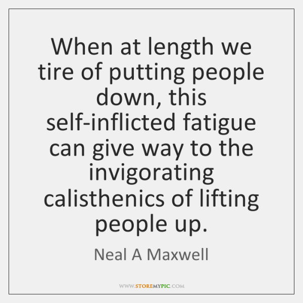 When at length we tire of putting people down, this self-inflicted fatigue ...