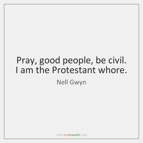 Pray, good people, be civil. I am the Protestant whore.