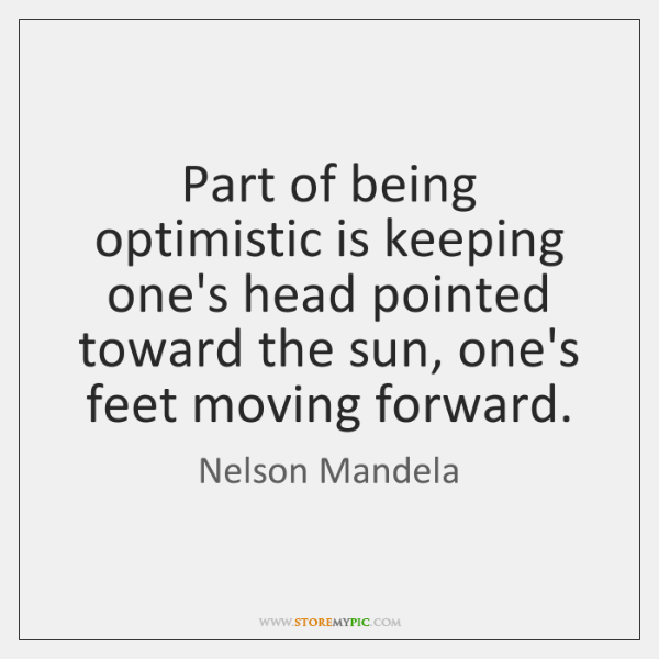Part of being optimistic is keeping one's head pointed toward the sun, ...