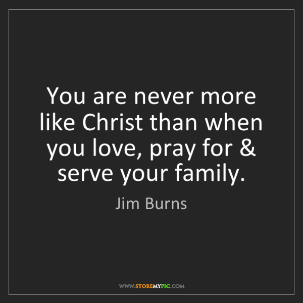 Jim Burns: You are never more like Christ than when you love, pray...