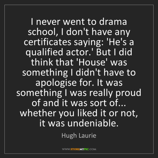 Hugh Laurie: I never went to drama school, I don't have any certificates...