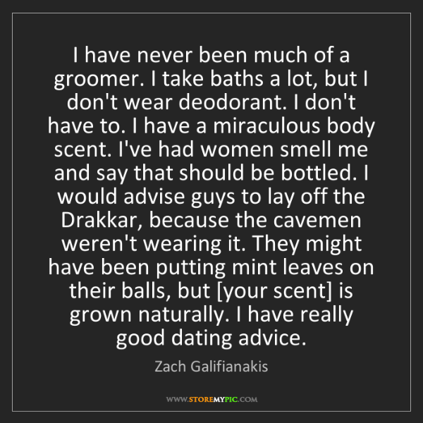 Zach Galifianakis: I have never been much of a groomer. I take baths a lot,...