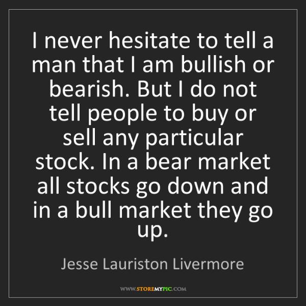 Jesse Lauriston Livermore: I never hesitate to tell a man that I am bullish or bearish....