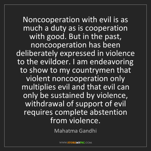 Mahatma Gandhi: Noncooperation with evil is as much a duty as is cooperation...