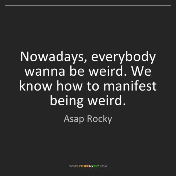 Asap Rocky: Nowadays, everybody wanna be weird. We know how to manifest...