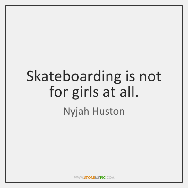 Skateboarding is not for girls at all.