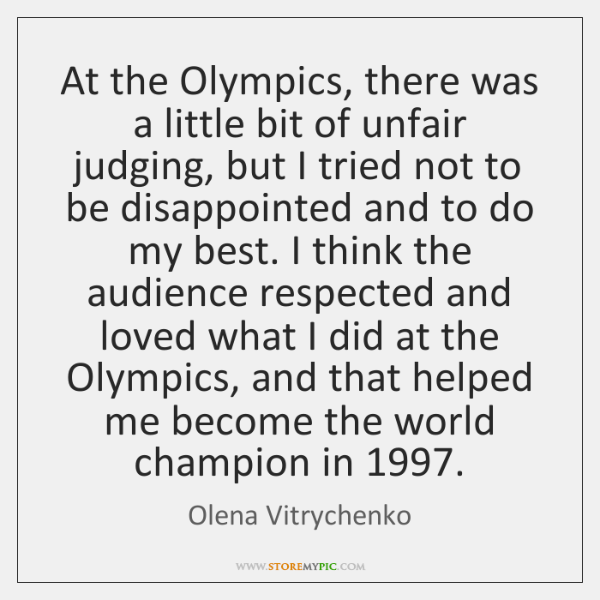 At the Olympics, there was a little bit of unfair judging, but ...