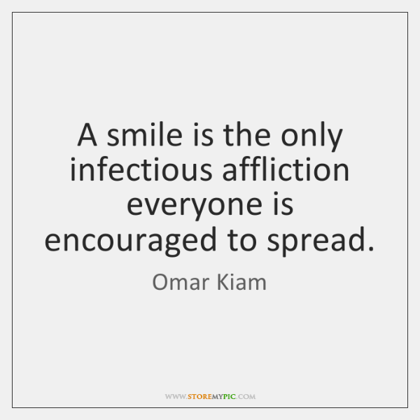 A smile is the only infectious affliction everyone is encouraged to spread.