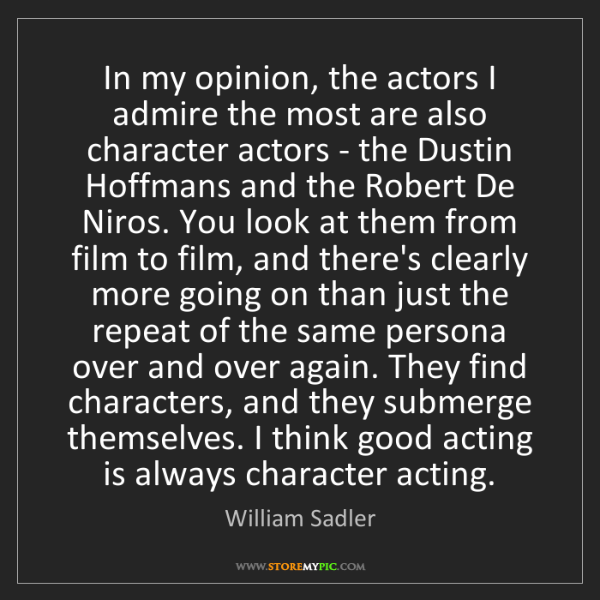 William Sadler: In my opinion, the actors I admire the most are also...