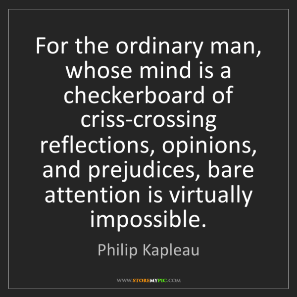 Philip Kapleau: For the ordinary man, whose mind is a checkerboard of...