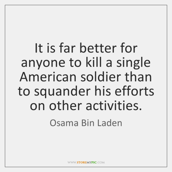 It is far better for anyone to kill a single American soldier ...