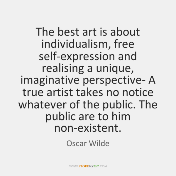 The best art is about individualism, free self-expression and realising a unique, ...
