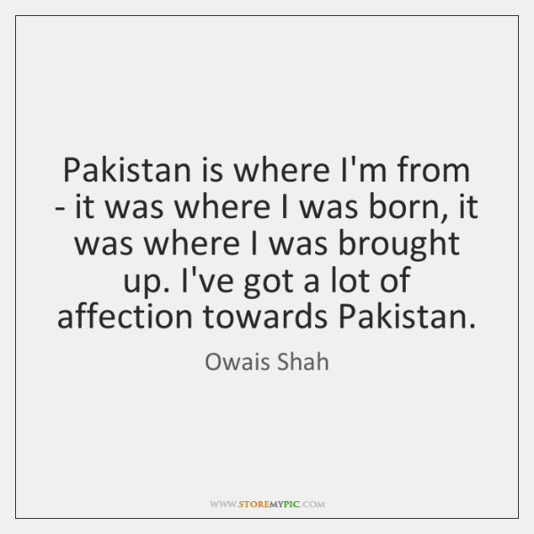 Pakistan is where I'm from - it was where I was born, ...