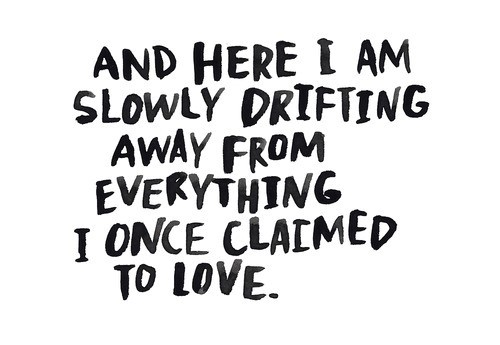 And here i am slowly drifting away from everything i once claimed to love