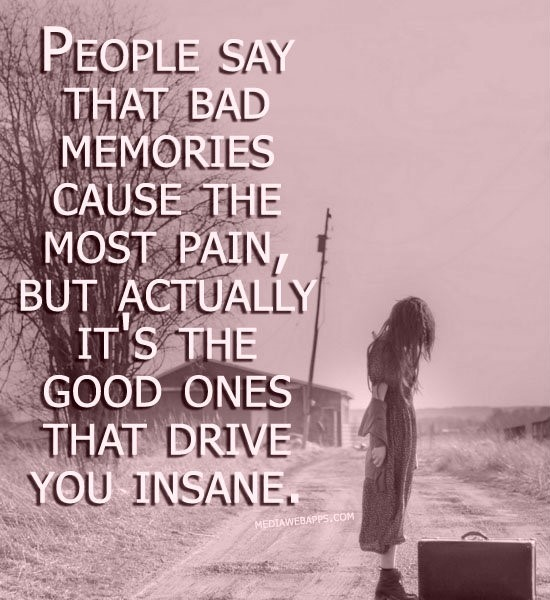People say that bad memories cause the most pain but actually its the good ones that driv