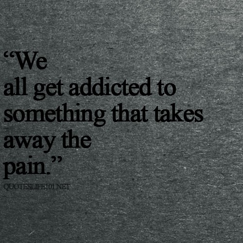 We All Get Addicted To Something That Takes Away The Pain Storemypic