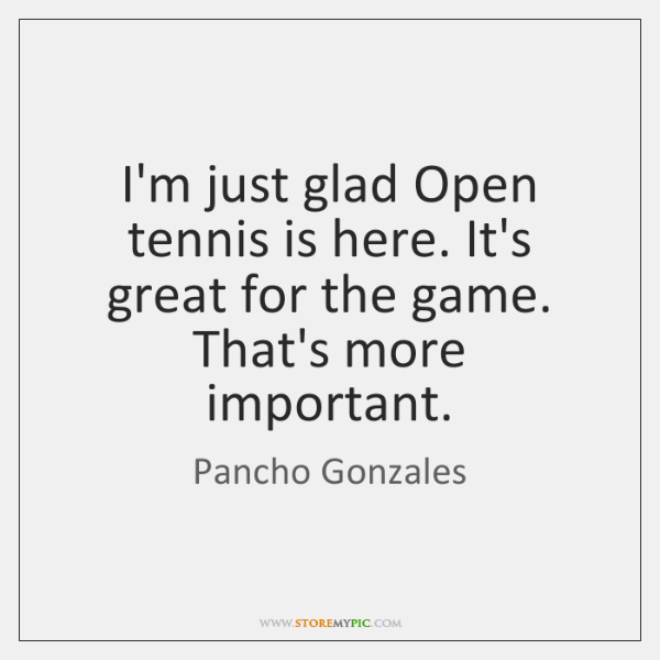 I'm just glad Open tennis is here. It's great for the game. ...