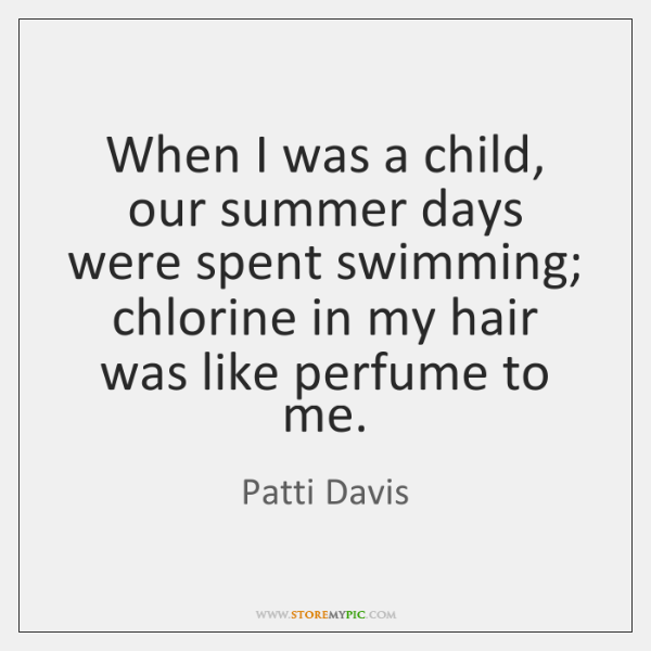 When I was a child, our summer days were spent swimming; chlorine ...