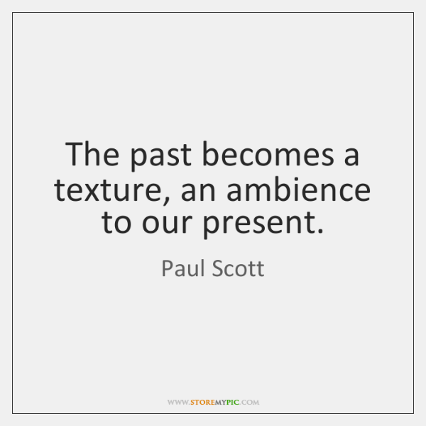 The past becomes a texture, an ambience to our present.