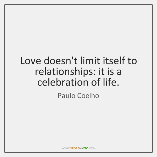 Love doesn't limit itself to relationships: it is a celebration of life.