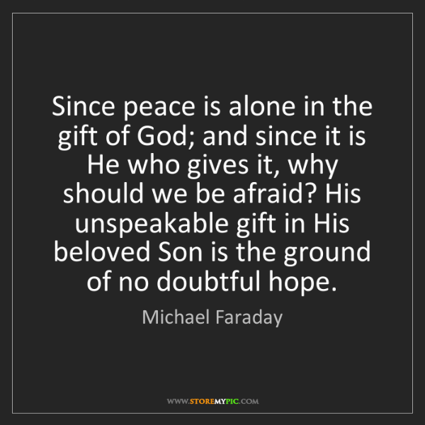 Michael Faraday: Since peace is alone in the gift of God; and since it...