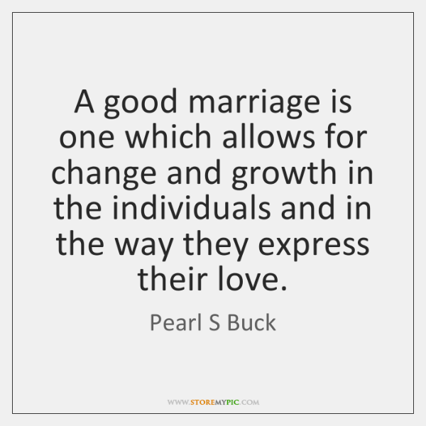 A good marriage is one which allows for change and growth in ...