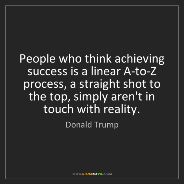 Donald Trump: People who think achieving success is a linear A-to-Z...
