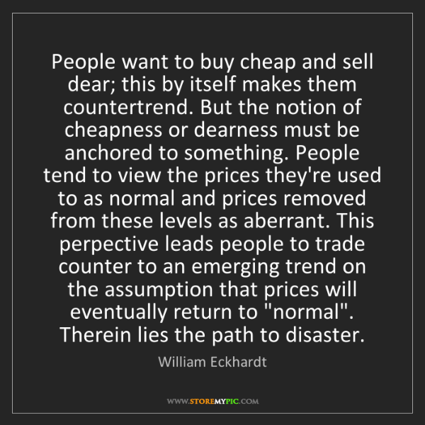 William Eckhardt: People want to buy cheap and sell dear; this by itself...