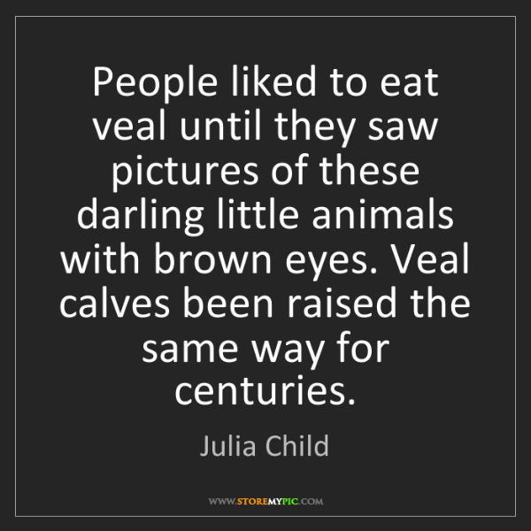 Julia Child: People liked to eat veal until they saw pictures of these...