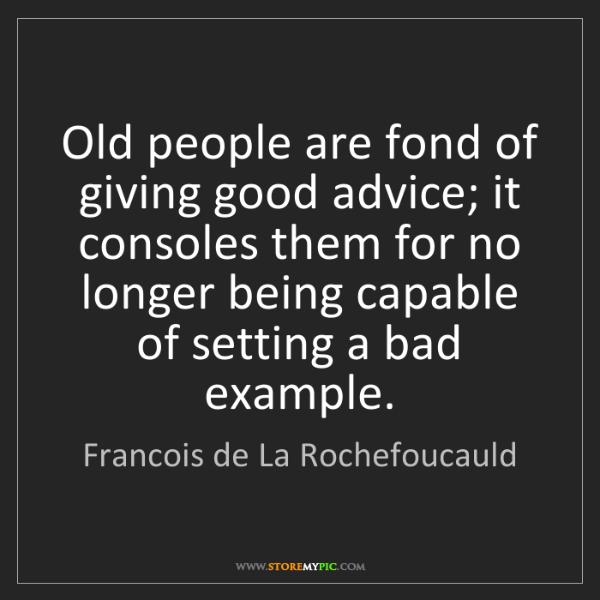 Francois de La Rochefoucauld: Old people are fond of giving good advice; it consoles...