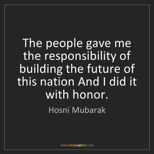 Hosni Mubarak: The people gave me the responsibility of building the...