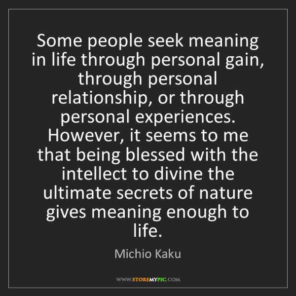 Michio Kaku: Some people seek meaning in life through personal gain,...