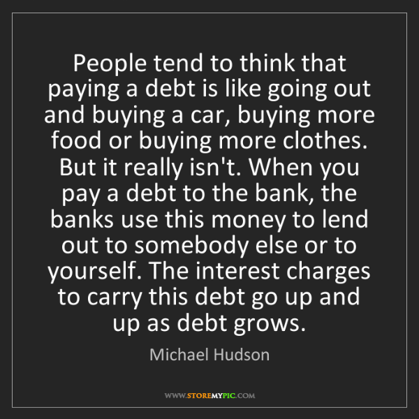 Michael Hudson: People tend to think that paying a debt is like going...