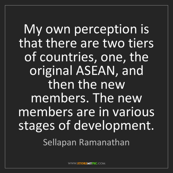 Sellapan Ramanathan: My own perception is that there are two tiers of countries,...