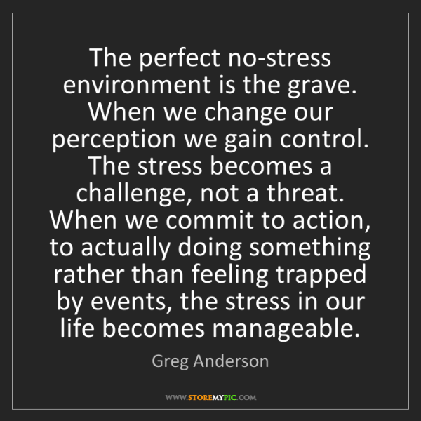 Greg Anderson: The perfect no-stress environment is the grave. When...